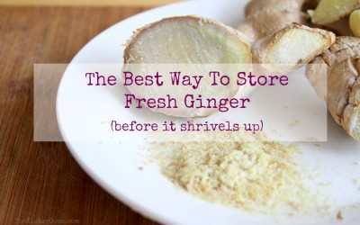 The Best Way To Store Fresh Ginger…Before It Shrivels and Rots